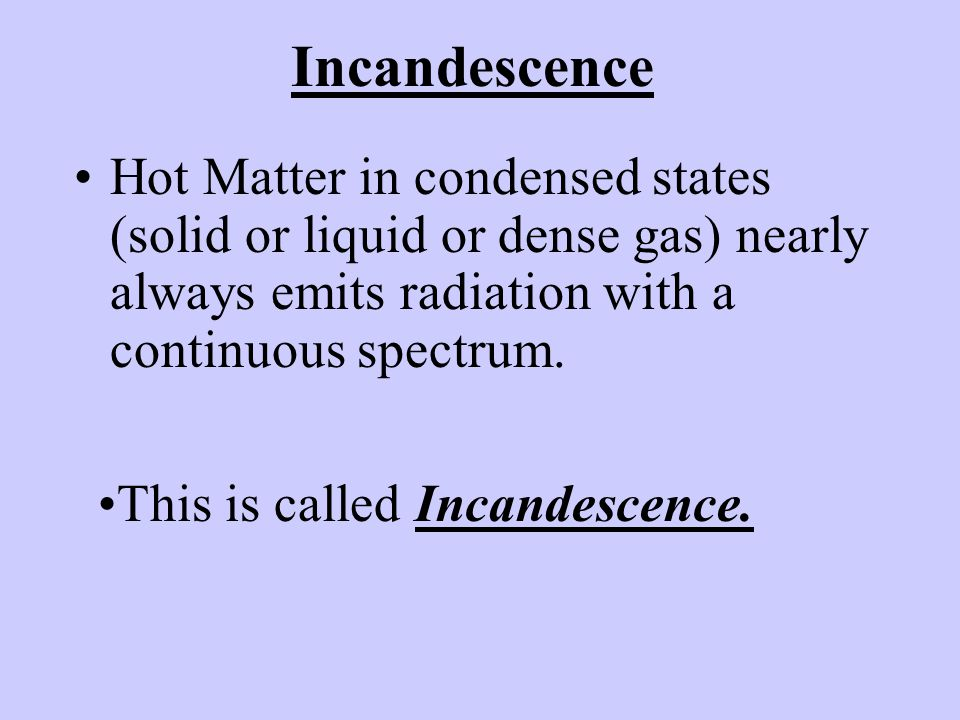 Incandescence Hot Matter in condensed states (solid or liquid or dense gas) nearly always emits radiation with a continuous spectrum.
