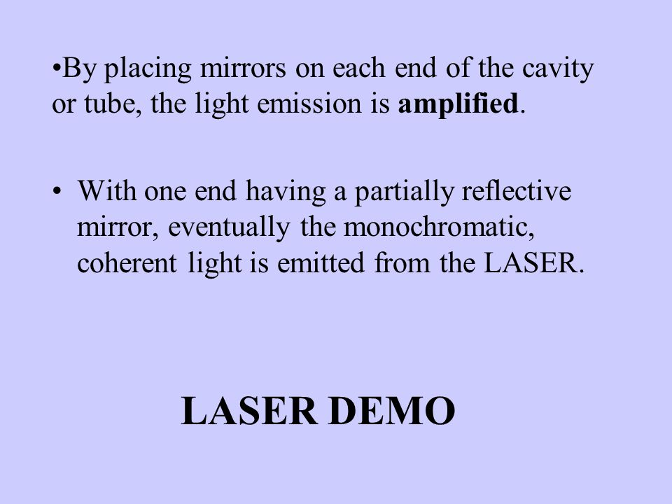 By placing mirrors on each end of the cavity or tube, the light emission is amplified.