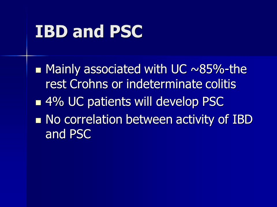 IBD and PSC Mainly associated with UC ~85%-the rest Crohns or indeterminate colitis. 4% UC patients will develop PSC.