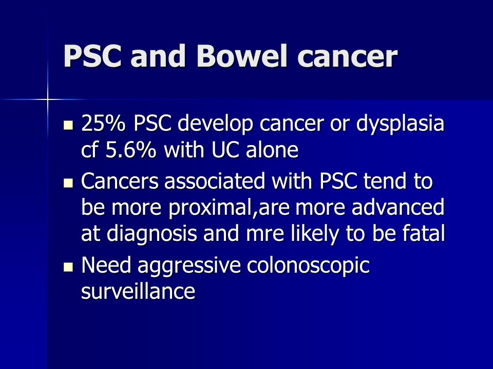PSC and Bowel cancer 25% PSC develop cancer or dysplasia cf 5.6% with UC alone.