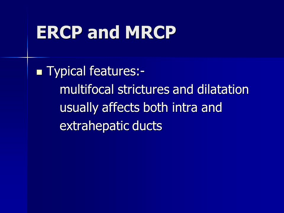 ERCP and MRCP Typical features:- multifocal strictures and dilatation