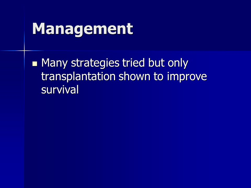 Management Many strategies tried but only transplantation shown to improve survival