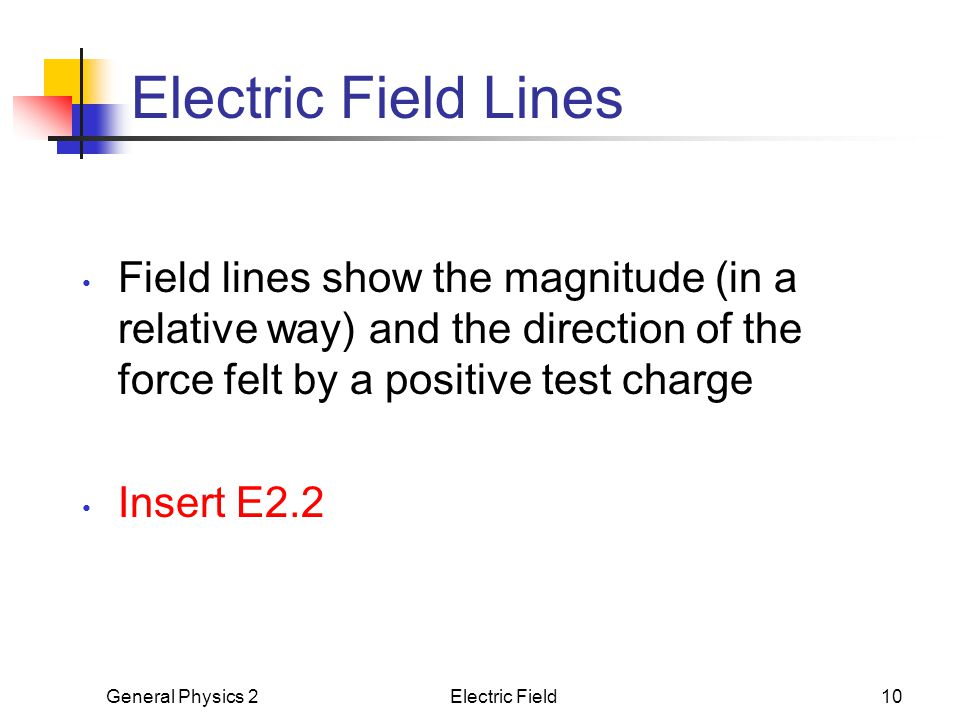 Electric Field Lines Field lines show the magnitude (in a relative way) and the direction of the force felt by a positive test charge.