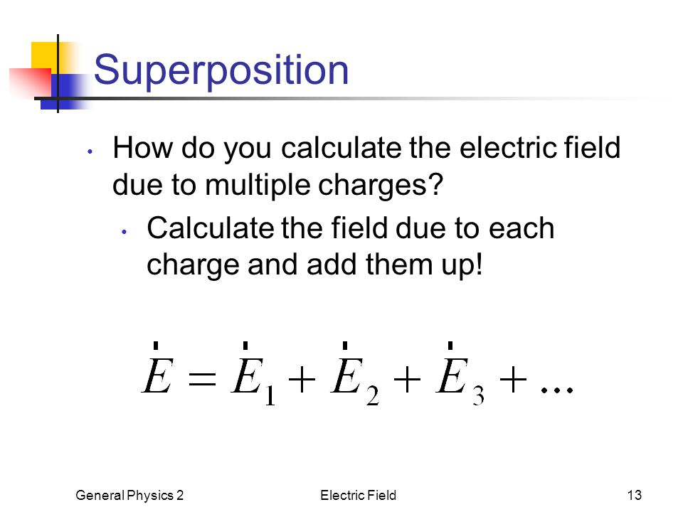 Superposition How do you calculate the electric field due to multiple charges Calculate the field due to each charge and add them up!