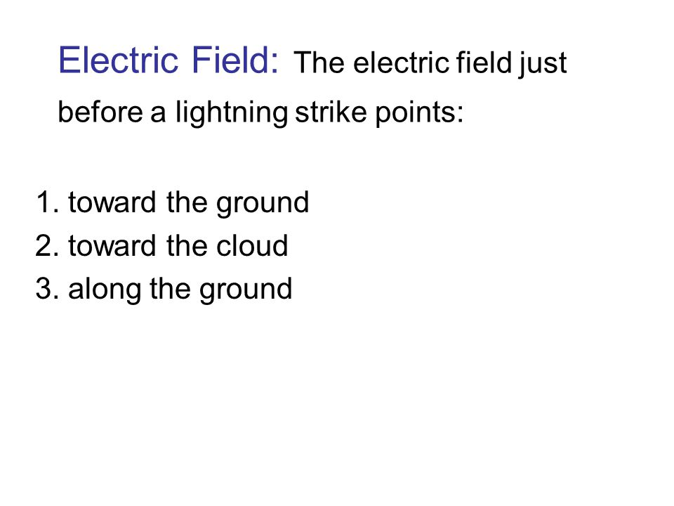 Electric Field: The electric field just before a lightning strike points: