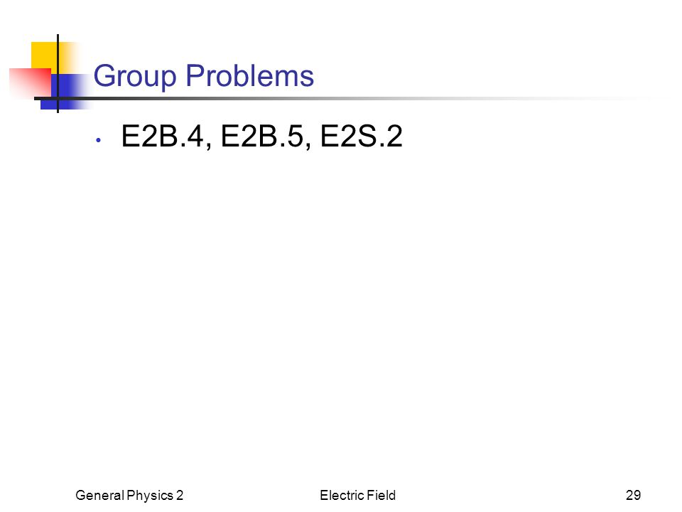Group Problems E2B.4, E2B.5, E2S.2 General Physics 2 Electric Field