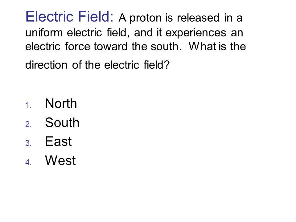 Electric Field: A proton is released in a uniform electric field, and it experiences an electric force toward the south. What is the direction of the electric field