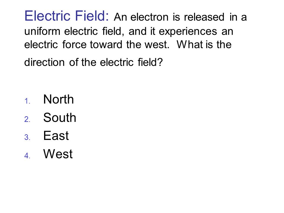Electric Field: An electron is released in a uniform electric field, and it experiences an electric force toward the west. What is the direction of the electric field