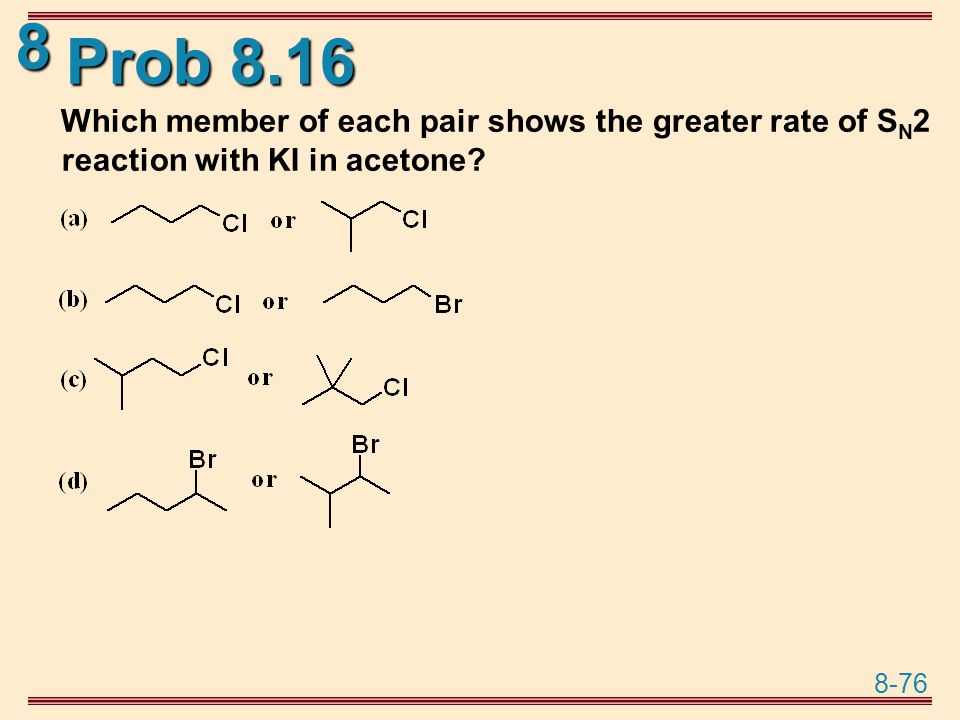 Prob 8.16 Which member of each pair shows the greater rate of SN2 reaction with KI in acetone