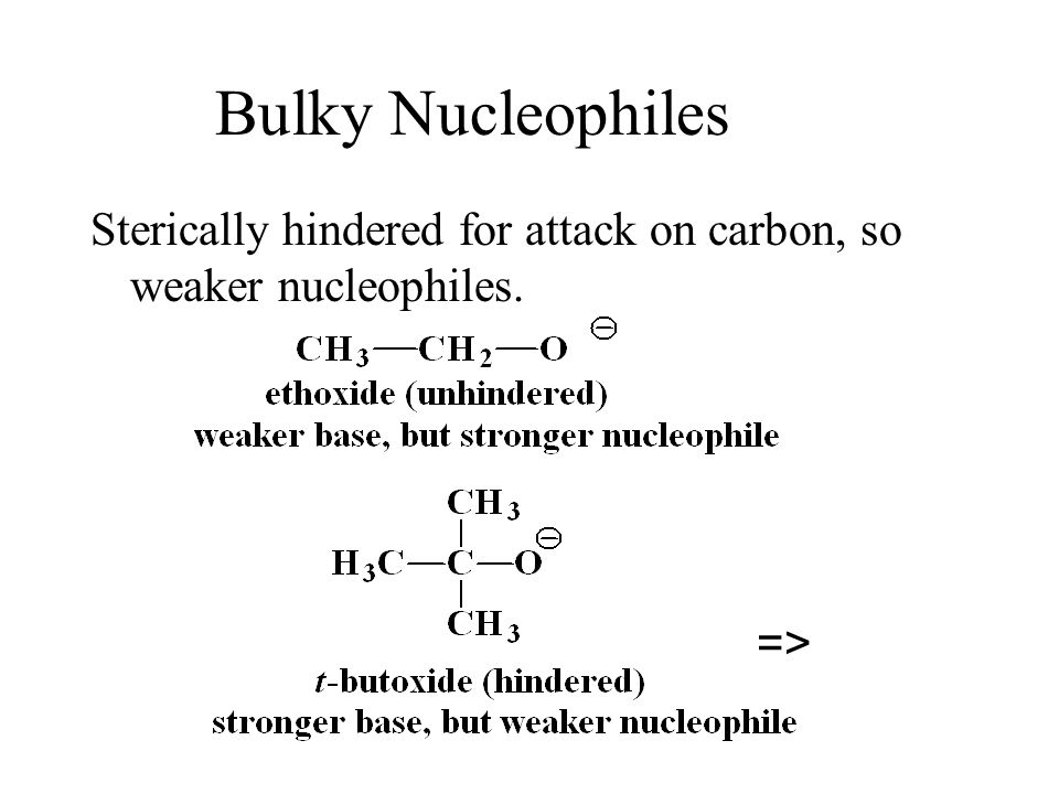 Bulky Nucleophiles Sterically hindered for attack on carbon, so weaker nucleophiles. =>