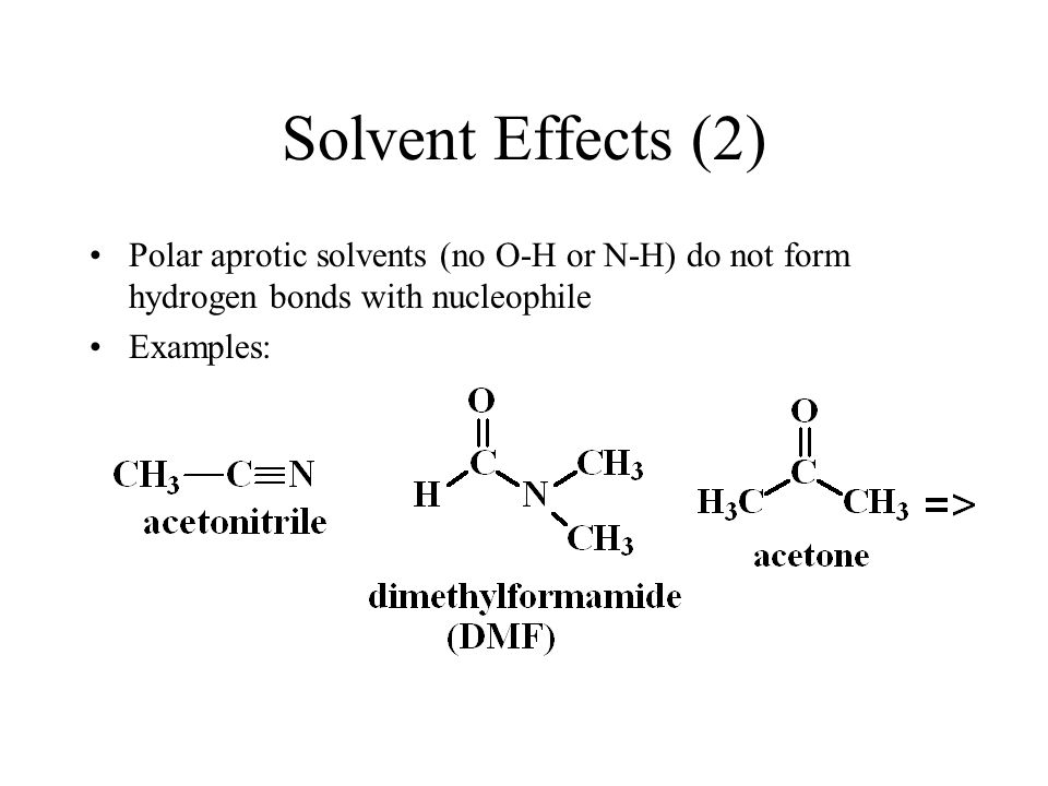 Solvent Effects (2) Polar aprotic solvents (no O-H or N-H) do not form hydrogen bonds with nucleophile.