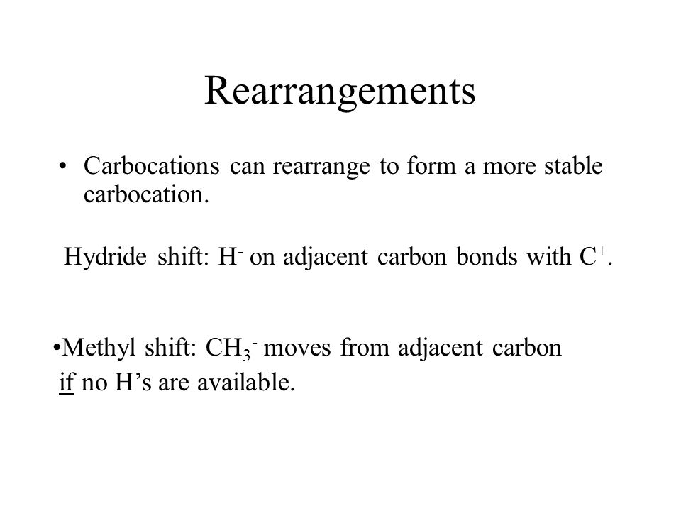 Rearrangements Carbocations can rearrange to form a more stable carbocation. Hydride shift: H- on adjacent carbon bonds with C+.