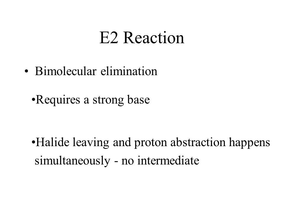 E2 Reaction Bimolecular elimination Requires a strong base