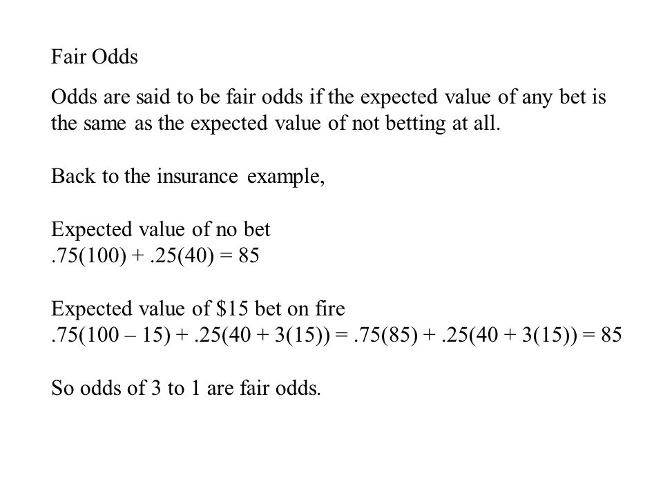 Fair Odds Odds are said to be fair odds if the expected value of any bet is the same as the expected value of not betting at all.
