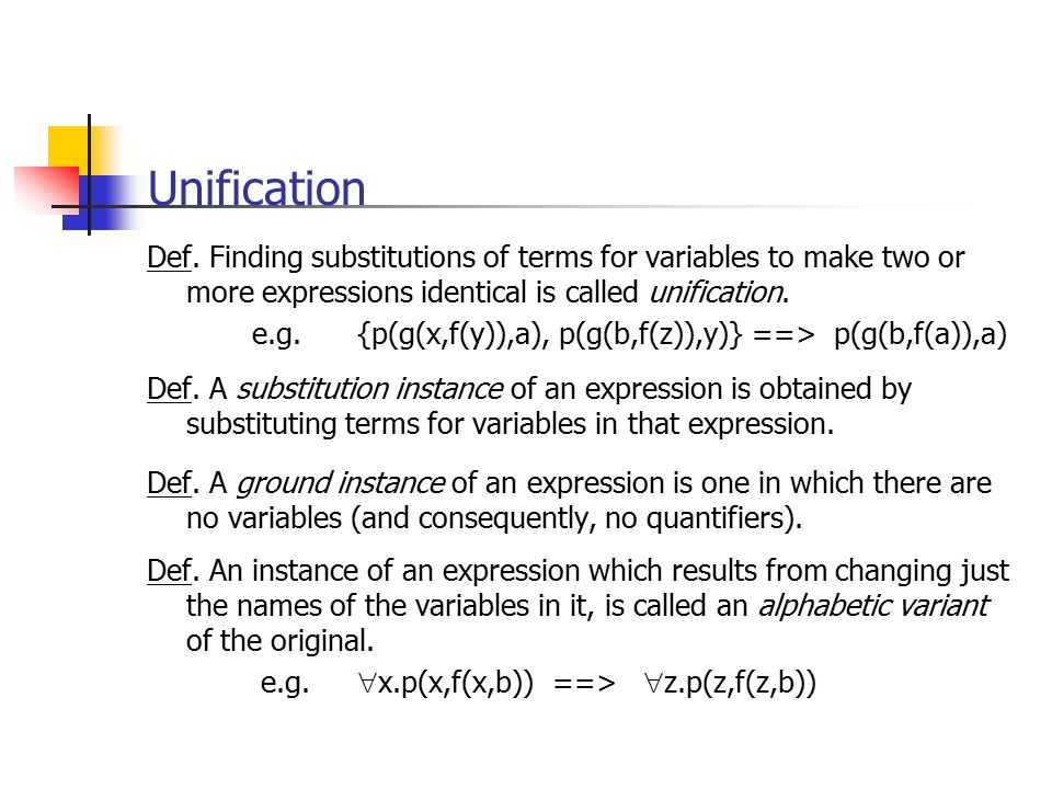Unification Def. Finding substitutions of terms for variables to make two or more expressions identical is called unification.