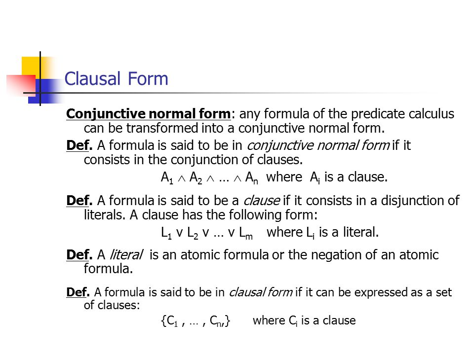 Clausal Form Conjunctive normal form: any formula of the predicate calculus can be transformed into a conjunctive normal form.