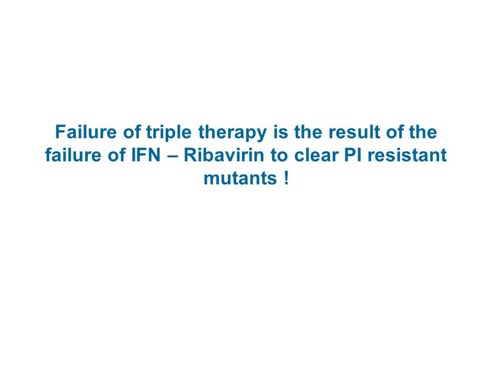 Failure of triple therapy is the result of the failure of IFN – Ribavirin to clear PI resistant mutants !