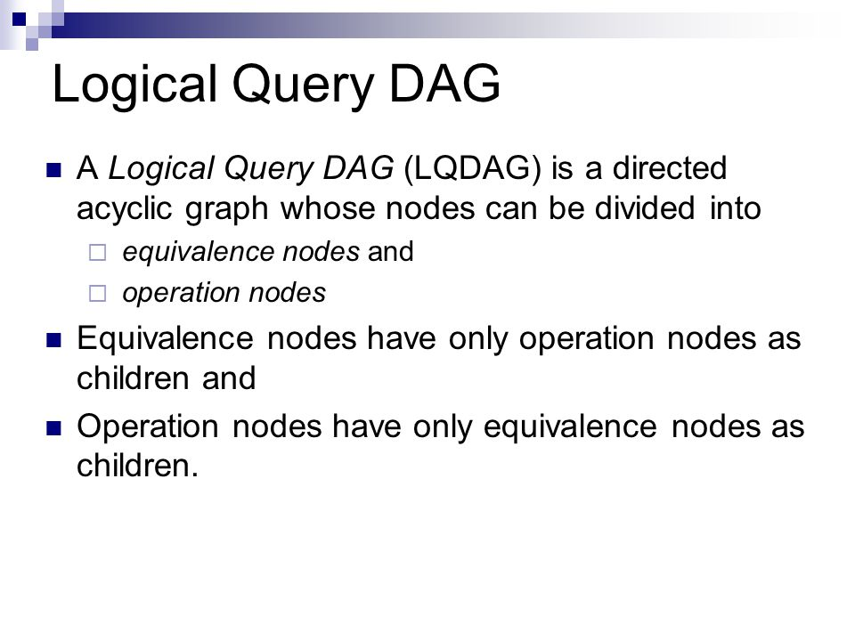 Logical Query DAG A Logical Query DAG (LQDAG) is a directed acyclic graph whose nodes can be divided into.