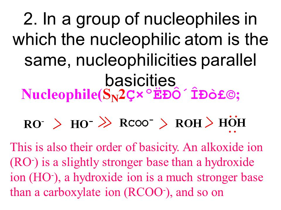 2. In a group of nucleophiles in which the nucleophilic atom is the same, nucleophilicities parallel basicities