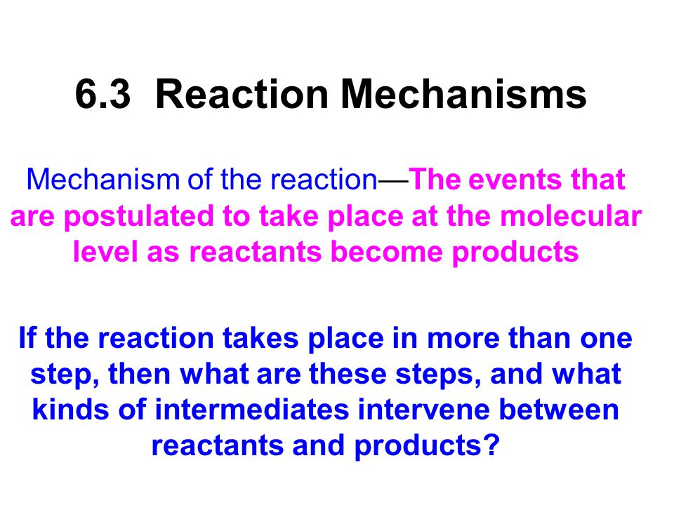 6.3 Reaction Mechanisms Mechanism of the reaction—The events that are postulated to take place at the molecular level as reactants become products.