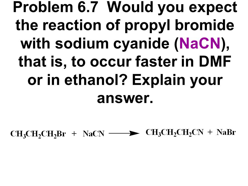 Problem 6.7 Would you expect the reaction of propyl bromide with sodium cyanide (NaCN), that is, to occur faster in DMF or in ethanol.