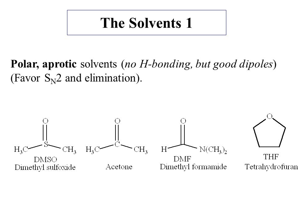 The Solvents 1 Polar, aprotic solvents (no H-bonding, but good dipoles) (Favor SN2 and elimination).