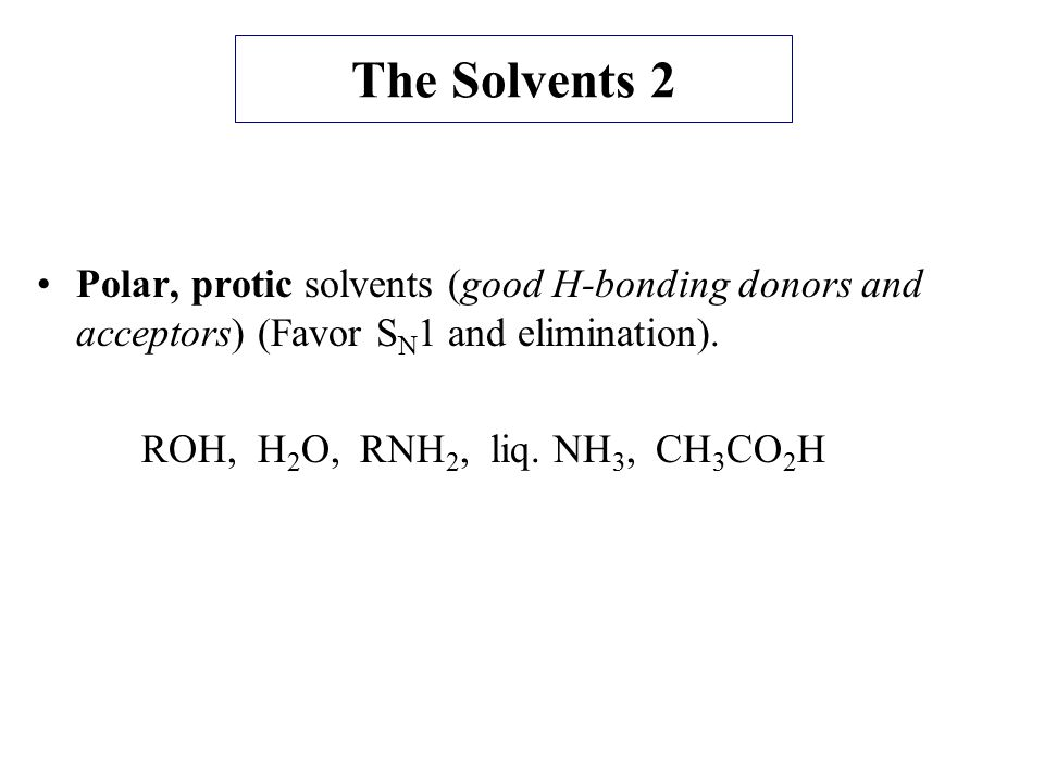 The Solvents 2 Polar, protic solvents (good H-bonding donors and acceptors) (Favor SN1 and elimination).
