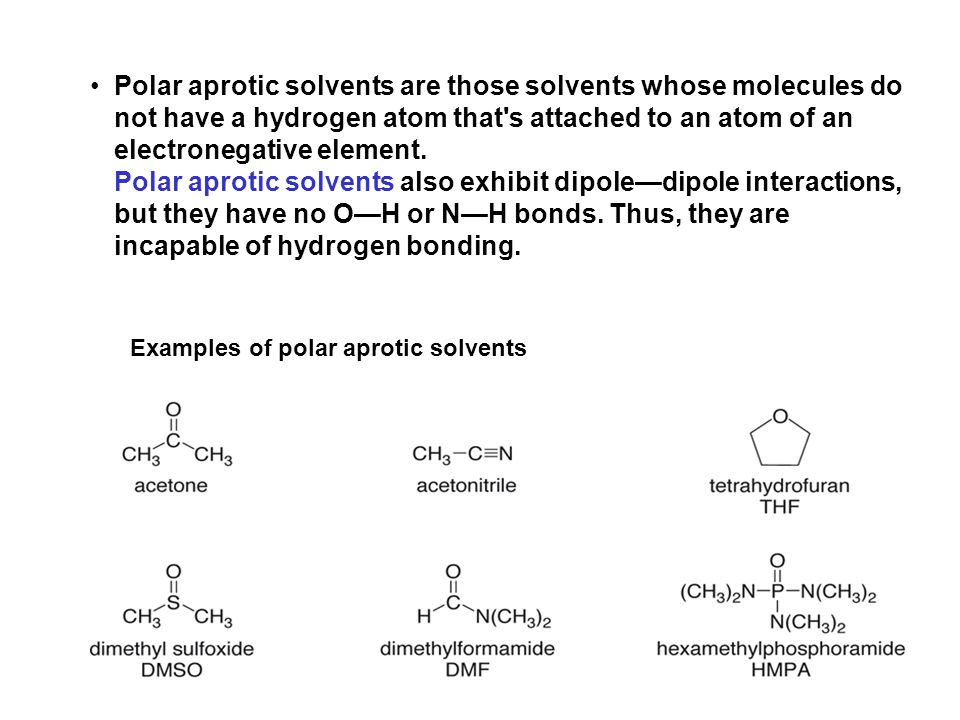 Polar aprotic solvents are those solvents whose molecules do not have a hydrogen atom that s attached to an atom of an electronegative element. Polar aprotic solvents also exhibit dipole—dipole interactions, but they have no O—H or N—H bonds. Thus, they are incapable of hydrogen bonding.