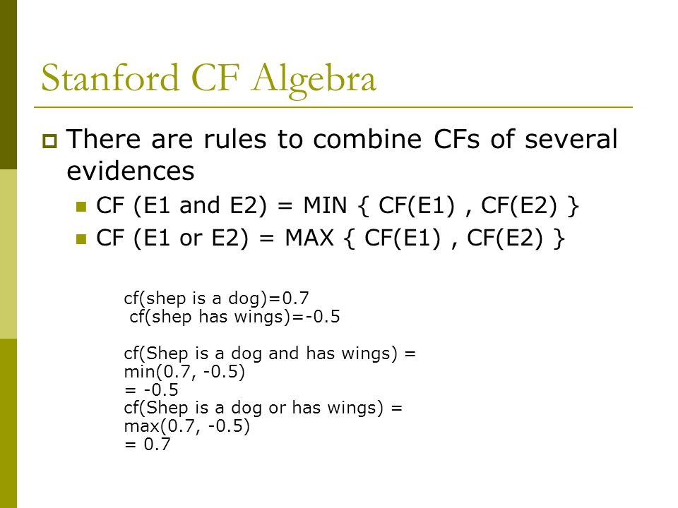 Stanford CF Algebra There are rules to combine CFs of several evidences. CF (E1 and E2) = MIN { CF(E1) , CF(E2) }