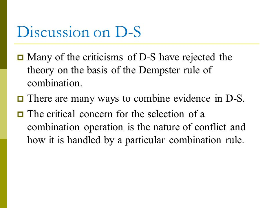 Discussion on D-S Many of the criticisms of D-S have rejected the theory on the basis of the Dempster rule of combination.