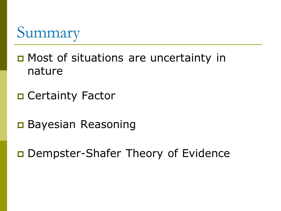 Summary Most of situations are uncertainty in nature Certainty Factor