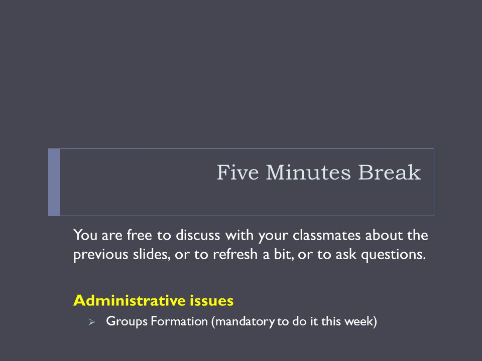 Five Minutes Break You are free to discuss with your classmates about the previous slides, or to refresh a bit, or to ask questions.