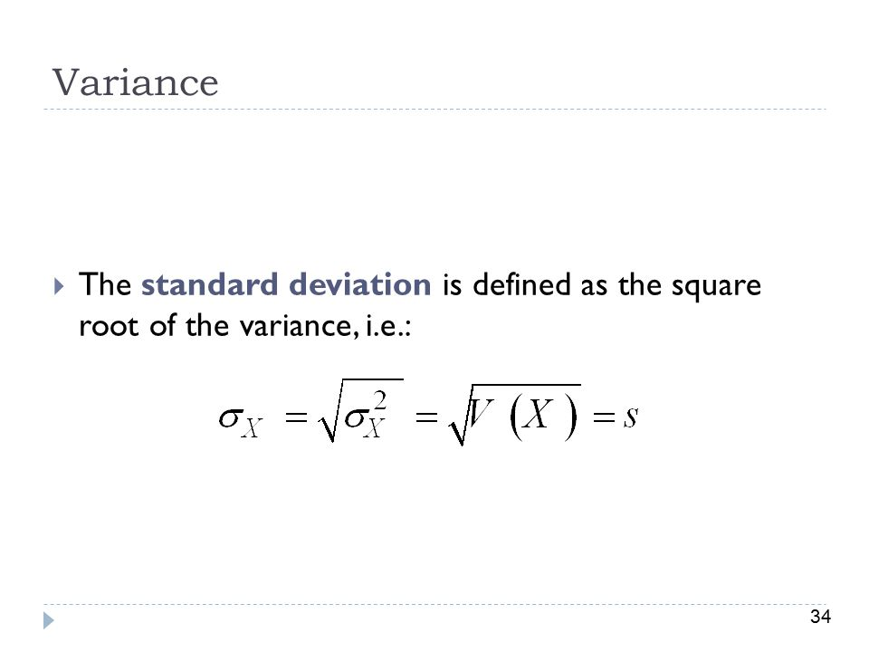 Variance The standard deviation is defined as the square root of the variance, i.e.: