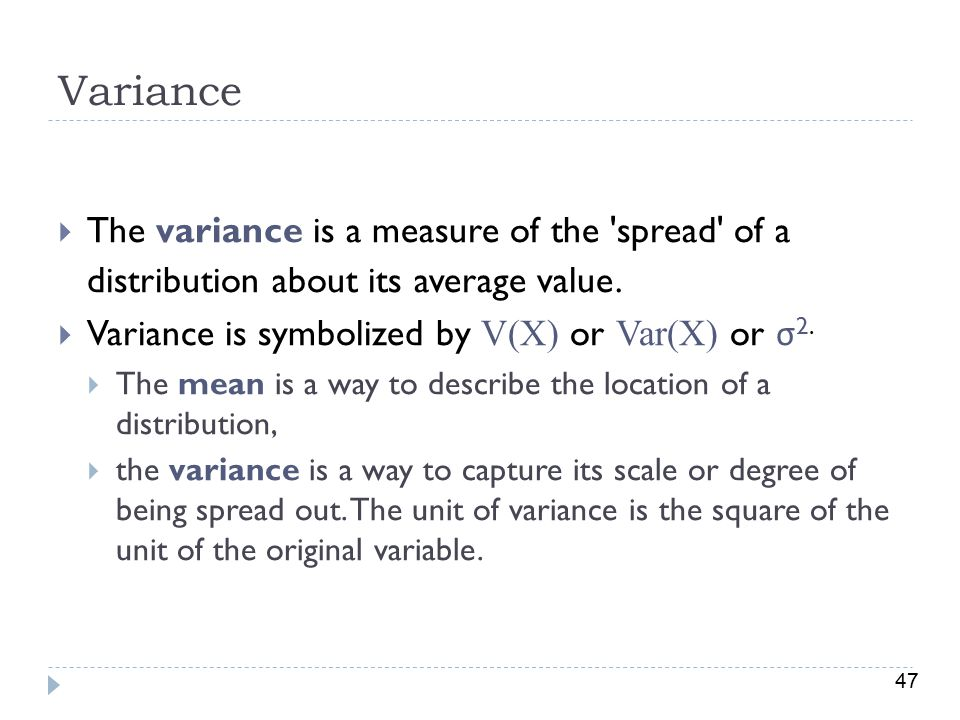Variance The variance is a measure of the spread of a distribution about its average value. Variance is symbolized by V(X) or Var(X) or σ2.