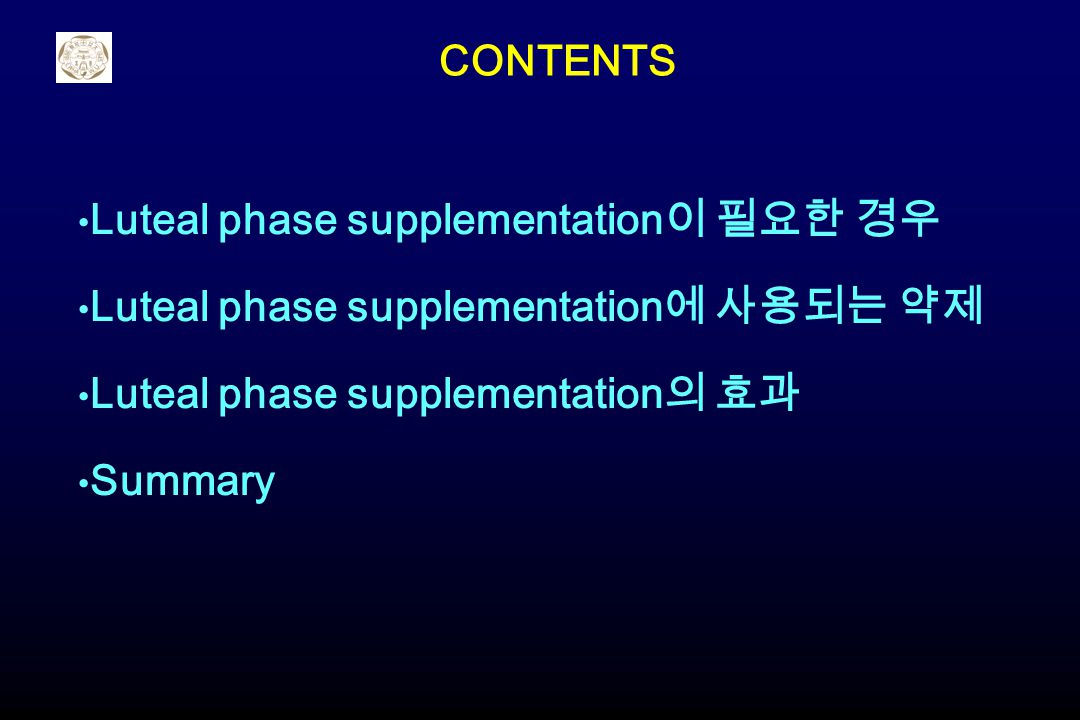 CONTENTS Luteal phase supplementation이 필요한 경우. Luteal phase supplementation에 사용되는 약제. Luteal phase supplementation의 효과.
