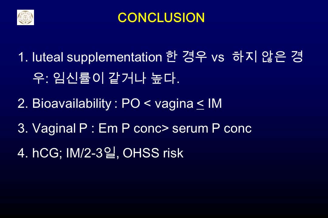 CONCLUSION luteal supplementation 한 경우 vs 하지 않은 경우: 임신률이 같거나 높다. Bioavailability : PO < vagina < IM.