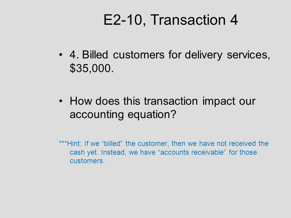 E2-10, Transaction 4 4. Billed customers for delivery services, $35,000. How does this transaction impact our accounting equation