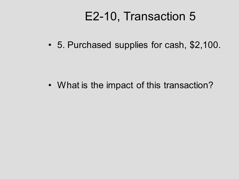 E2-10, Transaction 5 5. Purchased supplies for cash, $2,100.