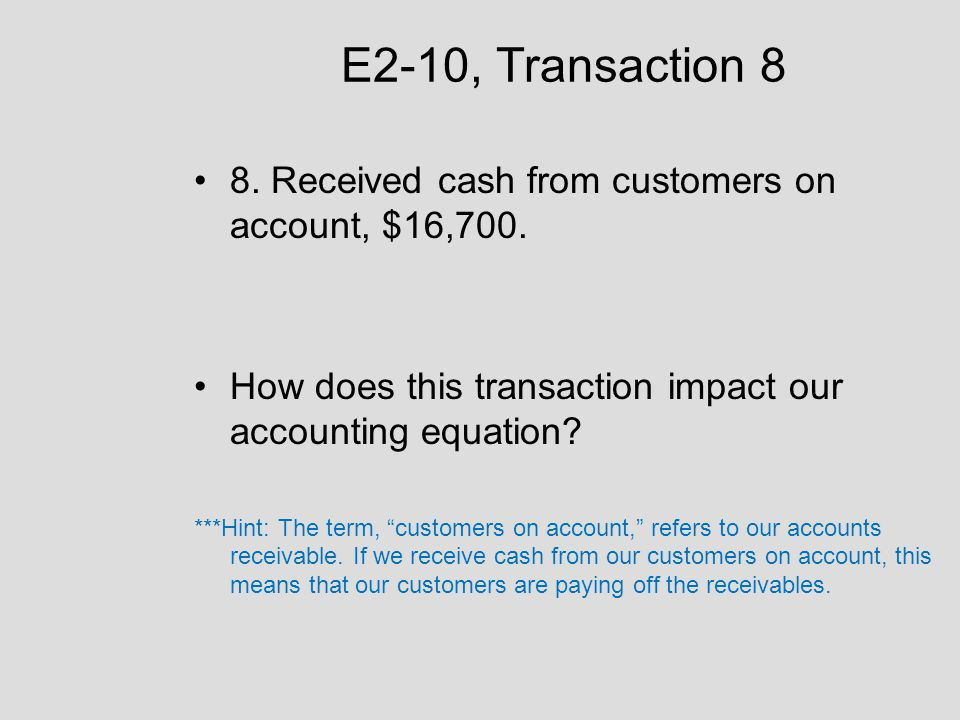 E2-10, Transaction 8 8. Received cash from customers on account, $16,700. How does this transaction impact our accounting equation