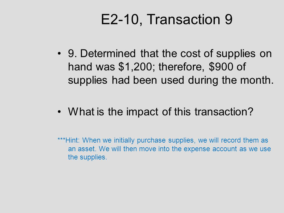 E2-10, Transaction 9 9. Determined that the cost of supplies on hand was $1,200; therefore, $900 of supplies had been used during the month.