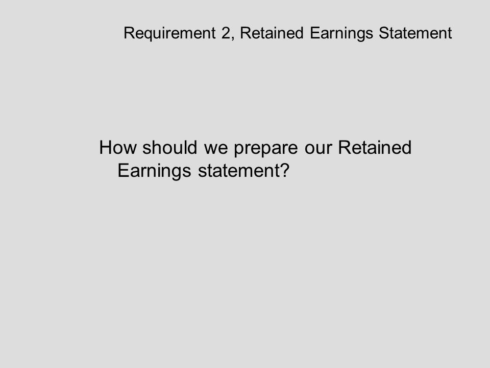 Requirement 2, Retained Earnings Statement