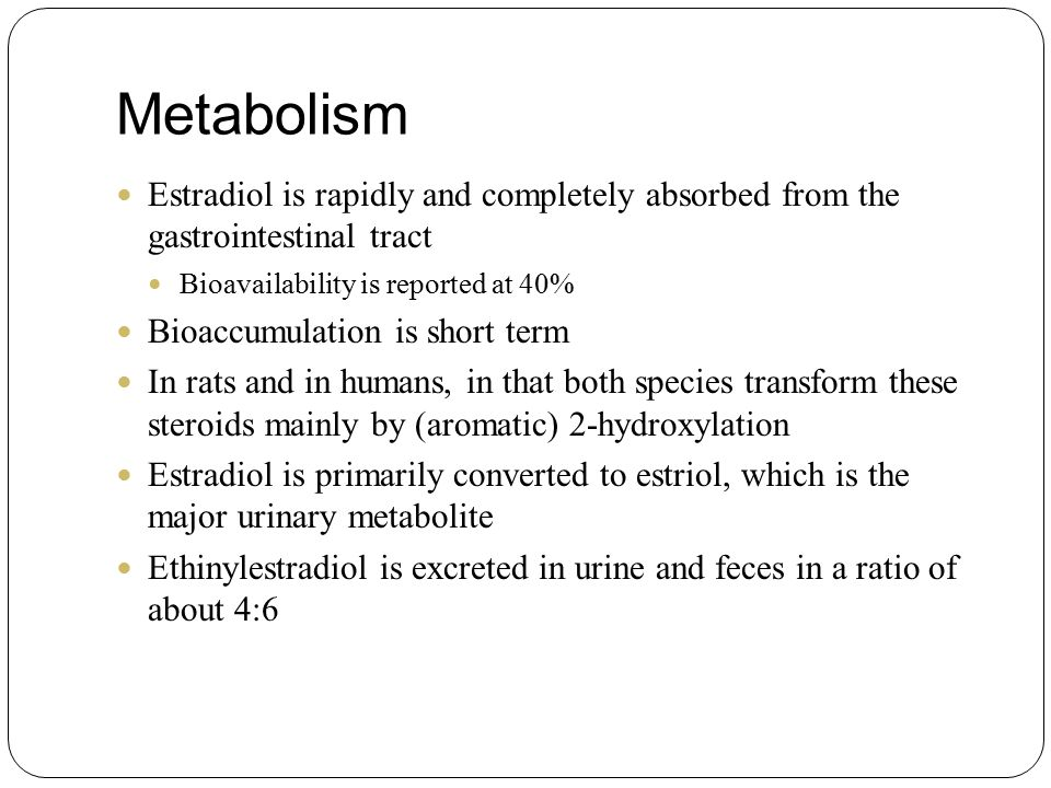 Metabolism Estradiol is rapidly and completely absorbed from the gastrointestinal tract. Bioavailability is reported at 40%
