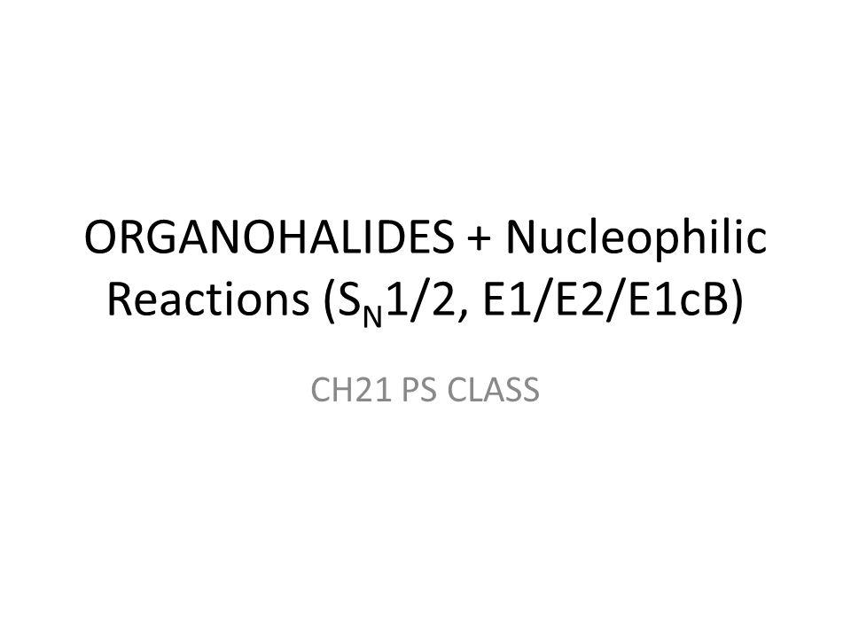 ORGANOHALIDES + Nucleophilic Reactions (SN1/2, E1/E2/E1cB)