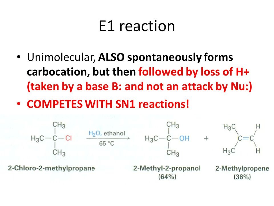 E1 reaction Unimolecular, ALSO spontaneously forms carbocation, but then followed by loss of H+ (taken by a base B: and not an attack by Nu:)