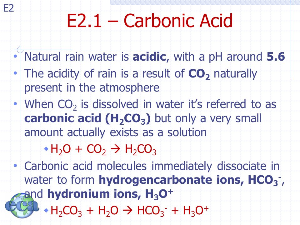 E2.1 – Carbonic Acid Natural rain water is acidic, with a pH around 5.6. The acidity of rain is a result of CO2 naturally present in the atmosphere.
