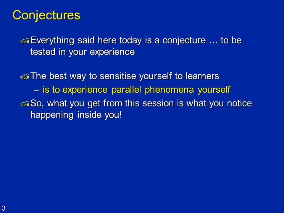 Conjectures Everything said here today is a conjecture … to be tested in your experience. The best way to sensitise yourself to learners.