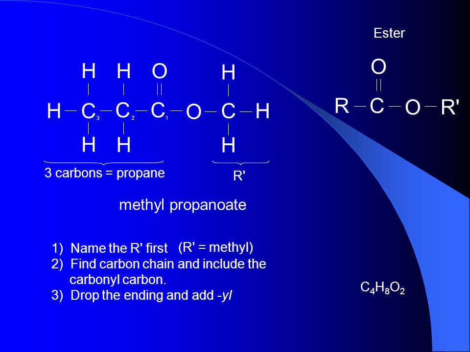 O R C R H C O methyl propanoate Ester 3 carbons = propane R