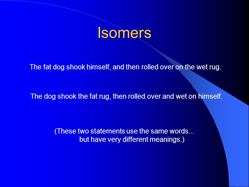 Isomers The fat dog shook himself, and then rolled over on the wet rug. The dog shook the fat rug, then rolled over and wet on himself.