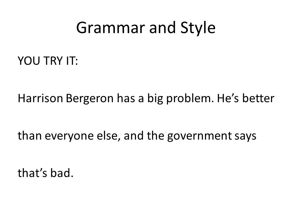 Grammar and Style YOU TRY IT: Harrison Bergeron has a big problem.
