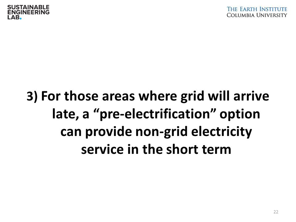 3) For those areas where grid will arrive late, a pre-electrification option can provide non-grid electricity service in the short term